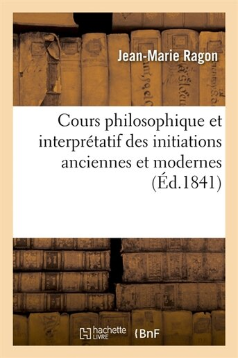 Cours Philosophique Et Interpretatif Des Initiations Anciennes Et Modernes (Ed.1841) by Jean-marie Ragon