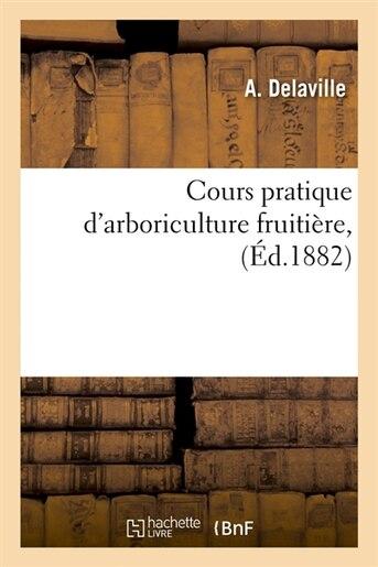 Cours Pratique D'Arboriculture Fruitiere, (Ed.1882) by Delaville a.