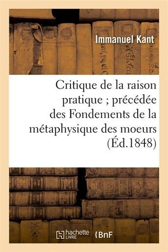Critique de La Raison Pratique; Precedee Des Fondements de La Metaphysique Des Moeurs (Ed.1848) by Beuverand De La Loyere P.