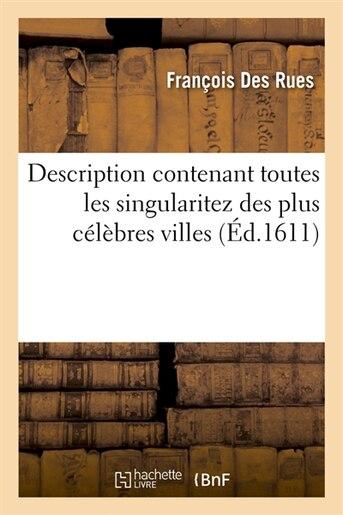 Description Contenant Toutes Les Singularitez Des Plus Celebres Villes (Ed.1611) by Des Rues F.