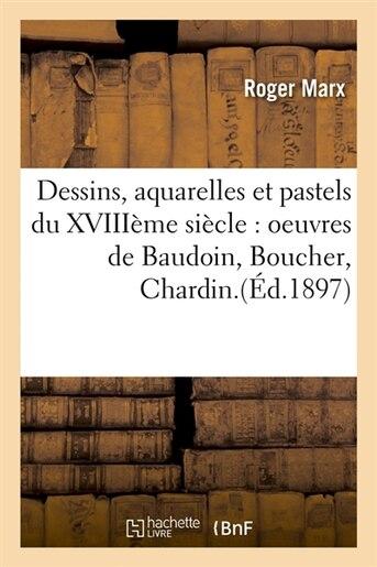 Dessins, Aquarelles Et Pastels Du Xviiieme Siecle: Oeuvres de Baudoin, Boucher, Chardin. by Roger Marx