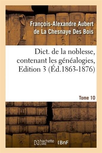 Dict. de La Noblesse, Contenant Les Genealogies, Edition 3, Tome 10 (Ed.1863-1876) by De La Chesnaye Des Bois F.