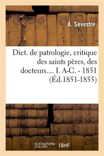 Dict. de Patrologie, Critique Des Saints Peres, Des Docteurs.... I. A-C. - 1851 (Ed.1851-1855) by Sevestre a.