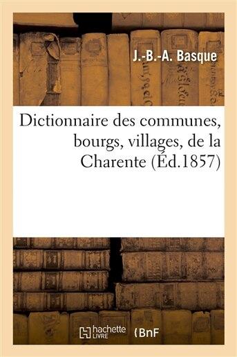 Dict. Des Communes, Bourgs, Villages, de La Charente... (Ed.1857) by Basque J. B. a.