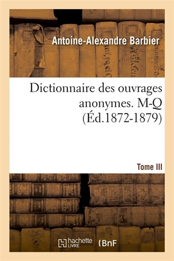 Dictionnaire Des Ouvrages Anonymes. Tome III. M-Q (Ed.1872-1879) by Barbier a. a.