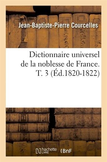 Dictionnaire Universel de La Noblesse de France. T. 3 (Ed.1820-1822) by Courcelles J. B. P.