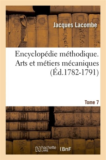 Encyclopedie Methodique. Arts Et Metiers Mecaniques. Tome 7 (Ed.1782-1791) by Lacombe J.