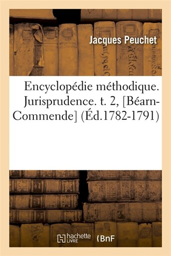 Encyclopedie Methodique. Jurisprudence. T. 2, [Bearn-Commende] (Ed.1782-1791) by Peuchet J.