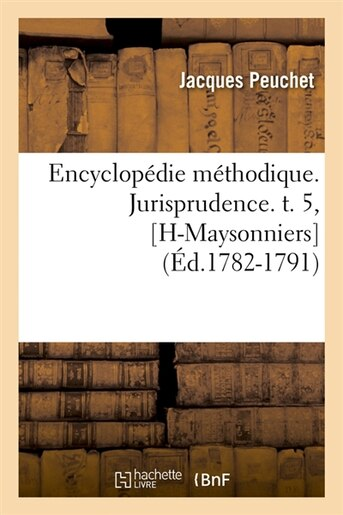 Encyclopedie Methodique. Jurisprudence. T. 5, [H-Maysonniers] (Ed.1782-1791) by Peuchet J.
