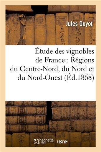 Etude Des Vignobles de France: Regions Du Centre-Nord, Du Nord Et Du Nord-Ouest by Jules Guyot