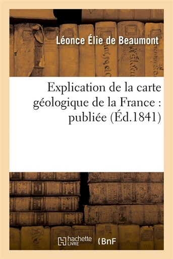 Explication de La Carte Geologique de La France: Publiee (Ed.1841) by SANS AUTEUR