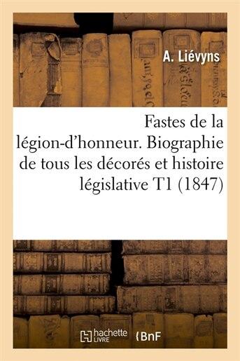 Fastes de La Legion-D'Honneur. Biographie de Tous Les Decores Et Histoire Legislative T1 (1847) by Lievyns a.