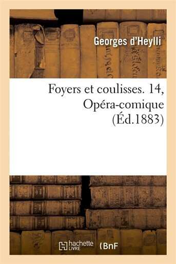 Foyers Et Coulisses. 14, Opera-Comique (Ed.1883) by Georges D'heylli