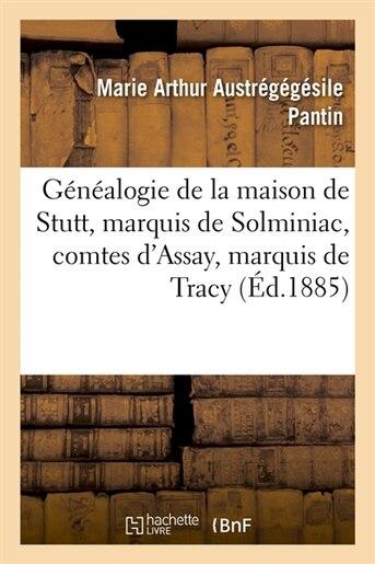 Genealogie de La Maison de Stutt, Marquis de Solminiac, Comtes D'Assay, Marquis de Tracy (Ed.1885) by Austregegesile Pantin M. a.
