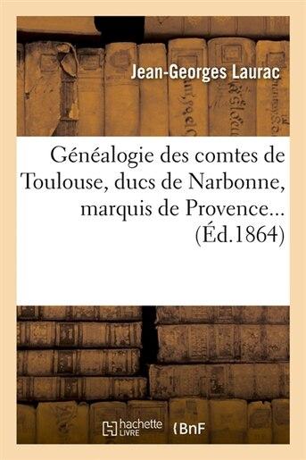 Genealogie Des Comtes de Toulouse, Ducs de Narbonne, Marquis de Provence... by Jean-Georges Laurac