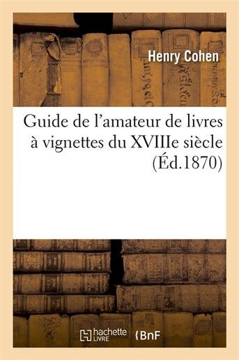 Guide de L'Amateur de Livres a Vignettes Du Xviiie Siecle (Ed.1870) by Cohen H.