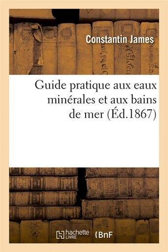 Guide Pratique Aux Eaux Minerales Et Aux Bains de Mer (Ed.1867) by James C.