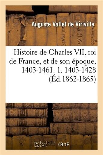 Histoire de Charles VII, Roi de France, Et de Son Epoque, 1403-1461. 1. 1403-1428 (Ed.1862-1865) by Vallet De Viriville a.