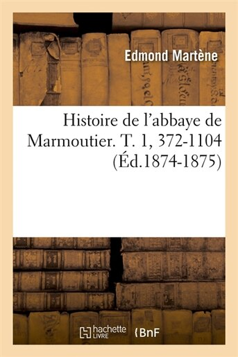 Histoire de L'Abbaye de Marmoutier. T. 1, 372-1104 (Ed.1874-1875) by Martene E.