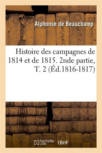 Histoire Des Campagnes de 1814 Et de 1815. 2nde Partie, T. 2 (Ed.1816-1817) by De Beauchamp a.