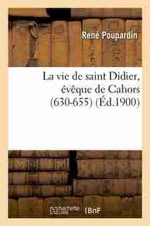 La Vie de Saint Didier, Eveque de Cahors (630-655) (Ed.1900) by Sans Auteur