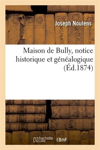 Maison de Bully, Notice Historique Et Genealogique, (Ed.1874) by Noulens J.