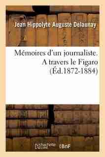 Memoires D'Un Journaliste. a Travers Le Figaro (Ed.1872-1884) by Delaunay J. H. a.