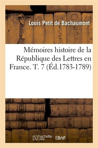 Memoires Histoire de La Republique Des Lettres En France. T. 7 (Ed.1783-1789) by Petit De Bachaumont L.