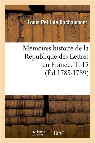 Memoires Histoire de La Republique Des Lettres En France. T. 15 (Ed.1783-1789) by Petit De Bachaumont L.