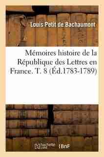 Memoires Histoire de La Republique Des Lettres En France. T. 8 (Ed.1783-1789) by Petit De Bachaumont L.