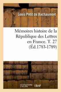 Memoires Histoire de La Republique Des Lettres En France. T. 27 (Ed.1783-1789) by Petit De Bachaumont L.