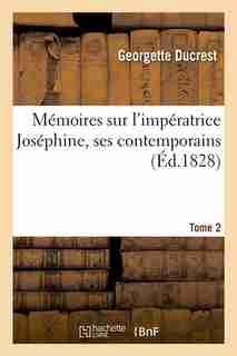 Memoires Sur L'Imperatrice Josephine, Ses Contemporains. Tome 2 (Ed.1828) by Ducrest G.