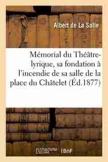 Memorial Du Theatre-Lyrique, Sa Fondation A L'Incendie de Sa Salle de La Place Du Chatelet (Ed.1877) by De La Salle a.