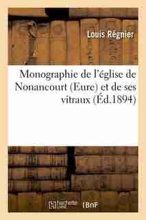 Monographie de L'Eglise de Nonancourt (Eure) Et de Ses Vitraux (Ed.1894) by Regnier L.