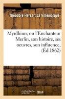 Myrdhinn, Ou L'Enchanteur Merlin, Son Histoire, Ses Oeuvres, Son Influence, (Ed.1862)