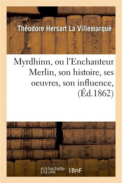 Myrdhinn, Ou L'Enchanteur Merlin, Son Histoire, Ses Oeuvres, Son Influence, (Ed.1862) by La Villemarque T. H.