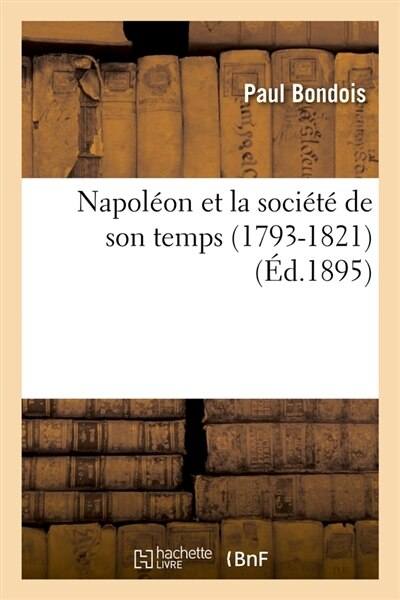 Napoleon Et La Societe de Son Temps (1793-1821) (Ed.1895) by Bondois P.