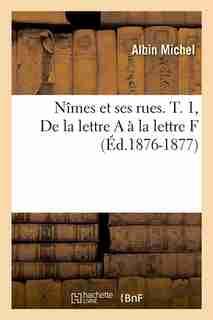 Nimes Et Ses Rues. T. 1, de La Lettre A A La Lettre F (Ed.1876-1877) by Michel a.