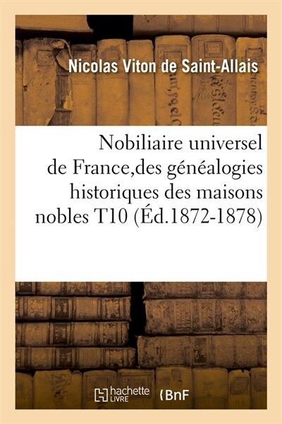 Nobiliaire Universel de France, Des Genealogies Historiques Des Maisons Nobles T10 (Ed.1872-1878) by Viton De Saint Allais N.