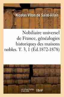 Nobiliaire Universel de France, Genealogies Historiques Des Maisons Nobles. T. 3, 1 (Ed.1872-1878) by Viton De Saint Allais N.