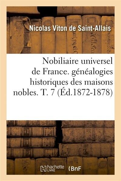 Nobiliaire Universel de France. Genealogies Historiques Des Maisons Nobles. T. 7 (Ed.1872-1878) by Viton De Saint Allais N.