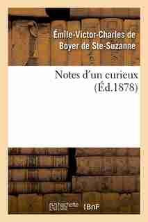 Notes D'Un Curieux (Ed.1878) by De Boyer De Ste Suzanne E.