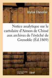 Notice Analytique Sur Le Cartulaire D'Aimon de Chisse Aux Archives de L'Eveche de Grenoble (Ed.1869) by Ulysse Chevalier