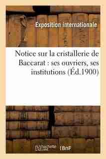 Notice Sur La Cristallerie de Baccarat: Ses Ouvriers, Ses Institutions by Hachette Livre