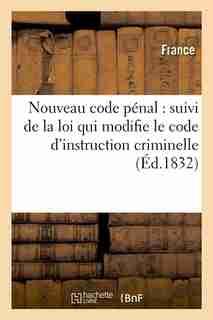 Nouveau Code Penal: Suivi de La Loi Qui Modifie Le Code D'Instruction Criminelle (Ed.1832) by Sans Auteur