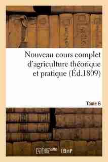 Nouveau Cours Complet D'Agriculture Theorique Et Pratique. Tome 6 (Ed.1809) by Sans Auteur