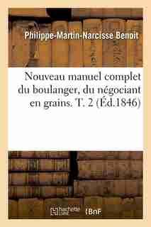 Nouveau Manuel Complet Du Boulanger, Du Negociant En Grains. T. 2 (Ed.1846) by Benoit P. M. N.
