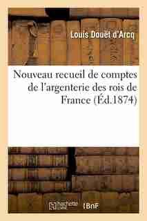 Nouveau Recueil de Comptes de L'Argenterie Des Rois de France (Ed.1874) by Sans Auteur