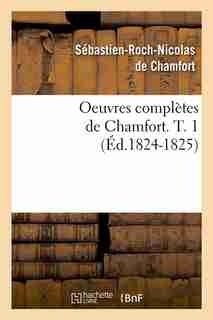 Oeuvres Completes de Chamfort. T. 1 (Ed.1824-1825) by De Chamfort S. R. N.