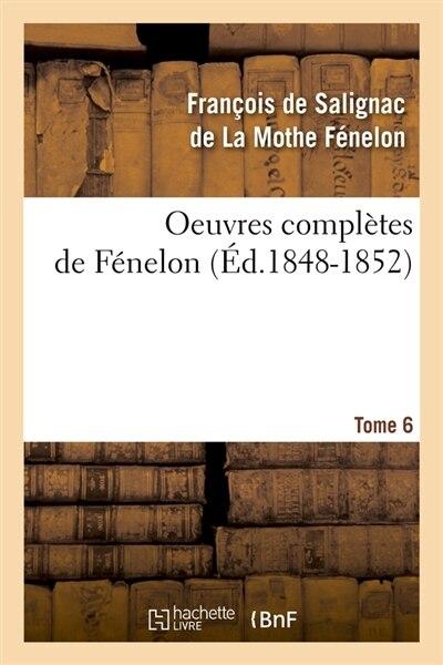 Oeuvres Completes de Fenelon, .... Tome 6 (Ed.1848-1852) by De La Mothe Fenelon F.